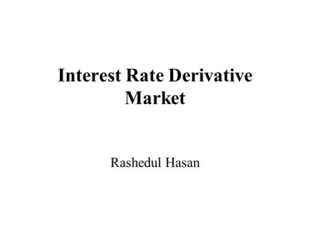 Interest Rate Derivative Market Rashedul Hasan. swap In finance, a swap is a derivative in which two counterparties agree to exchange one stream of cash.