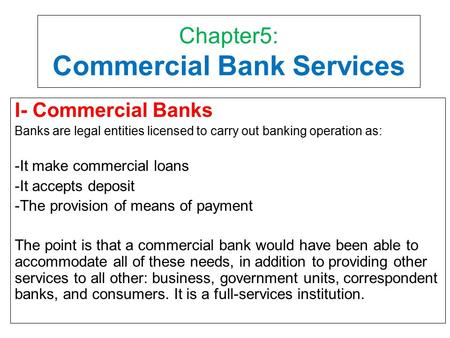 Chapter5: Commercial Bank Services I- Commercial Banks Banks are legal entities licensed to carry out banking operation as: -It make commercial loans -It.