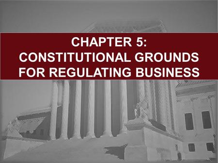 CHAPTER 5: CONSTITUTIONAL GROUNDS FOR REGULATING BUSINESS.