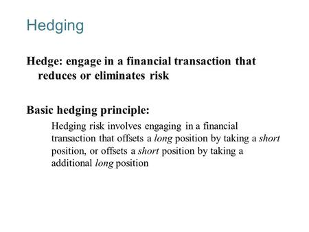 13-1 Hedging Hedge: engage in a financial transaction that reduces or eliminates risk Basic hedging principle: Hedging risk involves engaging in a financial.