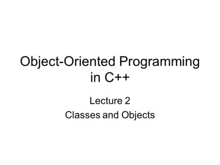 Object-Oriented Programming in C++ Lecture 2 Classes and Objects.