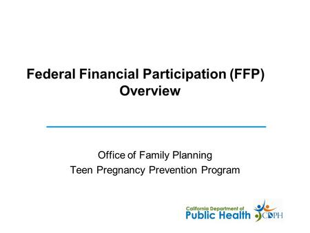 Federal Financial Participation (FFP) Overview Office of Family Planning Teen Pregnancy Prevention Program.