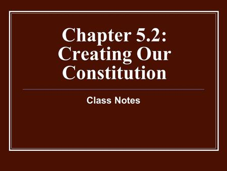 Chapter 5.2: Creating Our Constitution Class Notes.