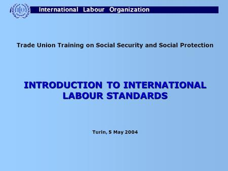 Trade Union Training on Social Security and Social Protection INTRODUCTION TO INTERNATIONAL LABOUR STANDARDS Turin, 5 May 2004.