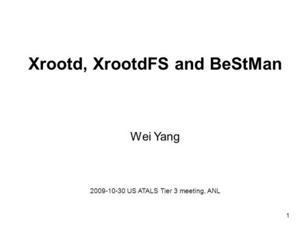Xrootd, XrootdFS and BeStMan Wei Yang 2009-10-30 US ATALS Tier 3 meeting, ANL 1.