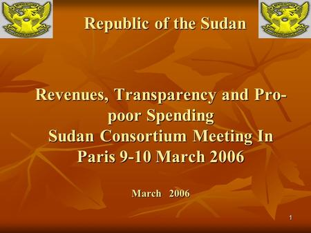 1 Revenues, Transparency <strong>and</strong> <strong>Pro</strong>- poor Spending Sudan Consortium Meeting In Paris 9-10 March 2006 March 2006 Republic of the Sudan.