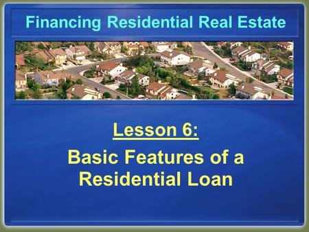 Financing Residential Real Estate Lesson 6: Basic Features of a Residential Loan.