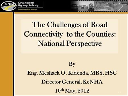 1 The Challenges of Road Connectivity to the Counties: National Perspective By Eng. Meshack O. Kidenda, MBS, HSC Director General, KeNHA 10 th May, 2012.