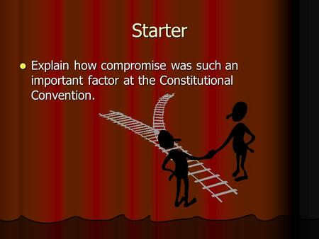 Starter Explain how compromise was such an important factor at the Constitutional Convention. Explain how compromise was such an important factor at the.