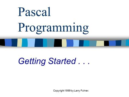 Copyright 1999 by Larry Fuhrer. Pascal Programming Getting Started...