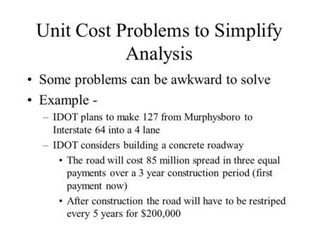 Unit Cost Problems to Simplify Analysis Some problems can be awkward to solve Example - –IDOT plans to make 127 from Murphysboro to Interstate 64 into.