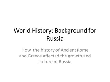 World History: Background for Russia How the history of Ancient Rome and Greece affected the growth and culture of Russia.