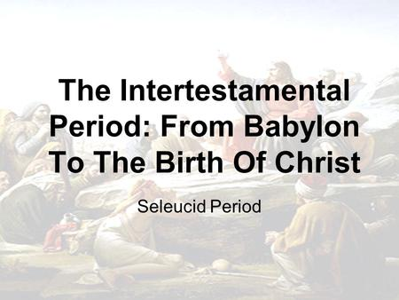 The Intertestamental Period: From Babylon To The Birth Of Christ Seleucid Period.