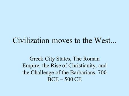Civilization moves to the West... Greek City States, The Roman Empire, the Rise of Christianity, and the Challenge of the Barbarians, 700 BCE – 500 CE.