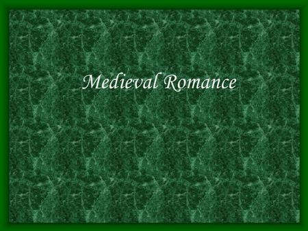 Medieval Romance. Definiton : a tale of adventure in which knights, kings, or distressed ladies, motivated by love, religious faith, or the mere desire.
