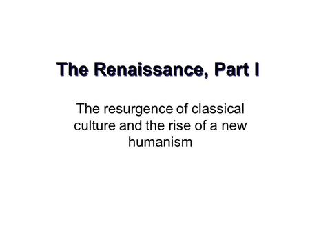 The Renaissance, Part I The resurgence of classical culture and the rise of a new humanism.