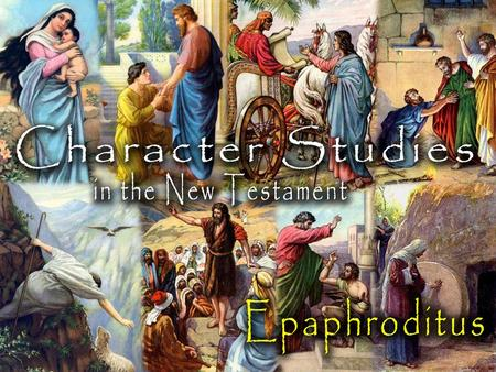 "Epaphroditus: About the Man He was a ""nobody"" –No indication he was a ""preacher"" –No indication he did any missionary work –No indication that he made."