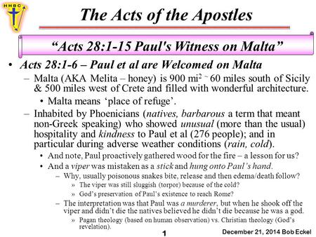 "The Acts of the Apostles December 21, 2014 Bob Eckel 1 ""Acts 28:1-15 Paul's Witness on Malta"" Acts 28:1-6 – Paul et al are Welcomed on Malta –Malta (AKA."