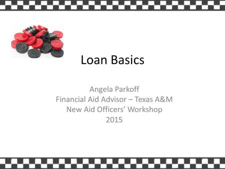 Loan Basics Angela Parkoff Financial Aid Advisor – Texas A&M New Aid Officers' Workshop 2015.