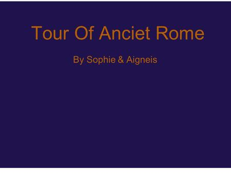 Tour Of Anciet Rome By Sophie & Aigneis. Colosseum The Colosseum was in the center of Rome and used for entertainment. There would be contests and fights.