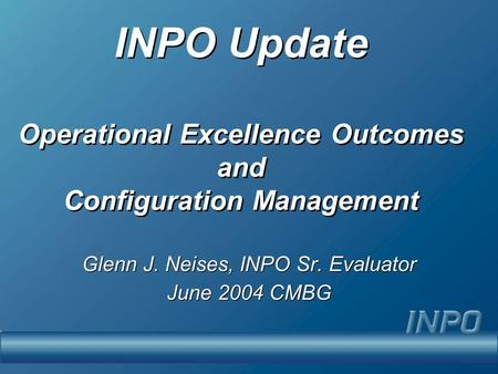 INPO Update Operational Excellence Outcomes and Configuration Management Glenn J. Neises, INPO Sr. Evaluator June 2004 CMBG Glenn J. Neises, INPO Sr. Evaluator.