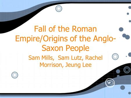 Fall of the Roman Empire/Origins of the Anglo- Saxon People Sam Mills, Sam Lutz, Rachel Morrison, Jeung Lee.