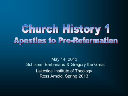 Lakeside Institute of Theology Ross Arnold, Spring 2013 May 14, 2013 Schisms, Barbarians & Gregory the Great.