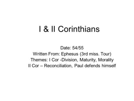 I & II Corinthians Date: 54/55 Written From: Ephesus (3rd miss. Tour) Themes: I Cor -Division, Maturity, Morality II Cor – Reconciliation, Paul defends.