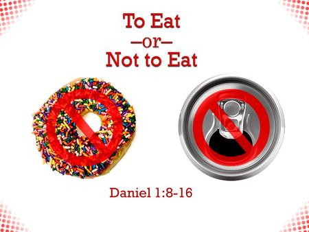 "Daniel 1:8-16. To Eat or Not to Eat  ""But Daniel resolved that he would not defile himself with the king's food, or with the wine that he drank. Therefore."