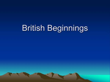 "British Beginnings. ""Britons"" 800-600 B.C.E. Celts invade the British Isles. –Brythons (Britons) settled England –Gaels settled Ireland Organized into."