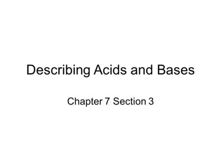 Describing Acids and Bases Chapter 7 Section 3. Properties of Acids 1. Sour Taste 2. Acids are corrosive 3. Acids react with metals and carbonates 4.