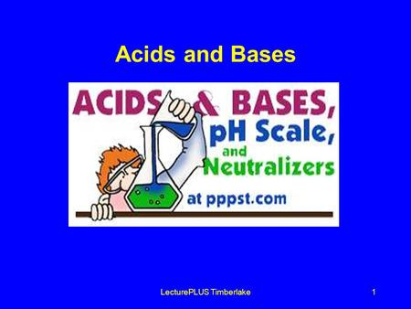 LecturePLUS Timberlake1 Acids and Bases. LecturePLUS Timberlake2 Acids and Bases Acids produce Hydrogen (H +) in solutions Bases produce Hydroxide (OH.