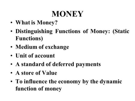 MONEY What is Money? Distinguishing Functions of Money: (Static Functions) Medium of exchange Unit of account A standard of deferred payments A store of.