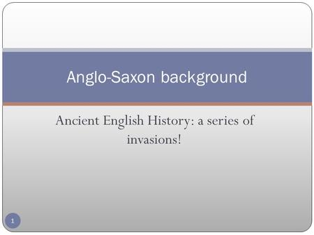 Ancient English History: a series of invasions! Anglo-Saxon background 1.
