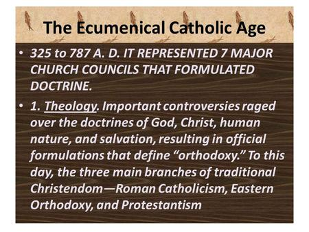 The Ecumenical Catholic Age 325 to 787 A. D. IT REPRESENTED 7 MAJOR CHURCH COUNCILS THAT FORMULATED DOCTRINE. 1. Theology. Important controversies raged.