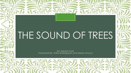 THE SOUND OF TREES By: Robert Frost Presented By: Erika Mallaganes and Maria Orozco.