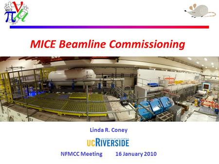 MICE Beamline Commissioning Linda R. Coney NFMCC Meeting 16 January 2010.