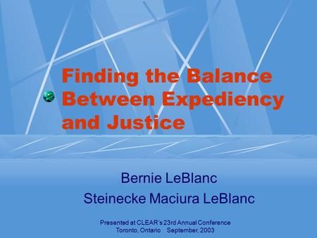 Presented at CLEAR's 23rd Annual Conference Toronto, Ontario September, 2003 Finding the Balance Between Expediency and Justice Bernie LeBlanc Steinecke.