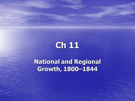 Ch 11 National and Regional Growth, 1800–1844. Industrial growth, the expansion of slavery, and the development of nationalism and sectionalism change.