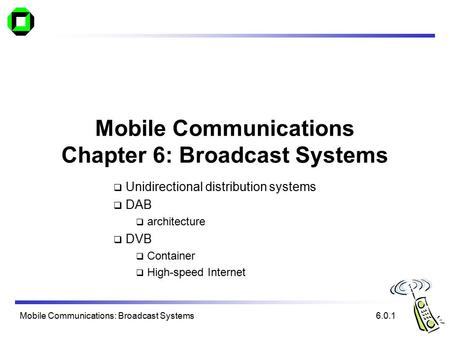 Mobile Communications: Broadcast Systems Mobile Communications Chapter 6: Broadcast Systems  Unidirectional distribution systems  DAB  architecture.