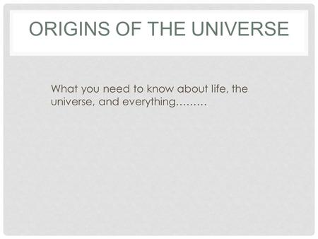 ORIGINS OF THE UNIVERSE What you need to know about life, the universe, and everything………