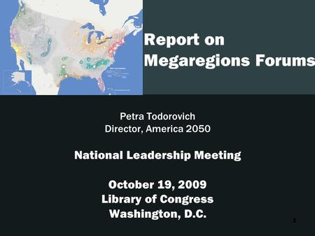 1 Report on Megaregions Forums Petra Todorovich Director, America 2050 National Leadership Meeting October 19, 2009 Library of Congress Washington, D.C.