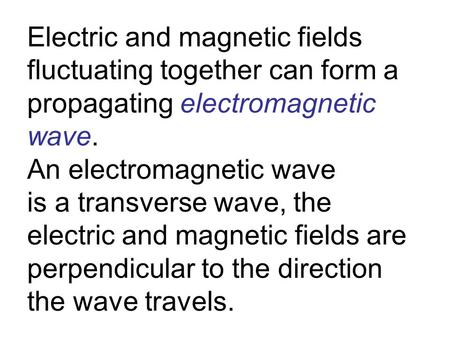 Electric and magnetic fields fluctuating together can form a propagating electromagnetic wave. An electromagnetic wave is a transverse wave, the electric.