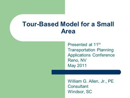 Tour-Based Model for a Small Area Presented at 11 th Transportation Planning Applications Conference Reno, NV May 2011 William G. Allen, Jr., PE Consultant.