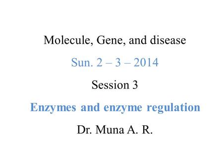 Molecule, Gene, and disease Sun. 2 – 3 – 2014 Session 3 Enzymes and enzyme regulation Dr. Muna A. R.