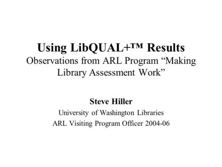 "Using LibQUAL+™ Results Observations from ARL Program ""Making Library Assessment Work"" Steve Hiller University of Washington Libraries ARL Visiting Program."