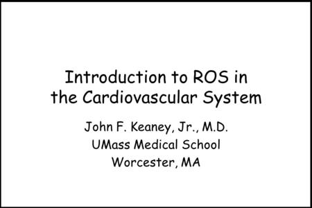 Introduction to ROS in the Cardiovascular System John F. Keaney, Jr., M.D. UMass Medical School Worcester, MA.
