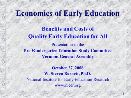 1 Economics of Early Education Benefits and Costs of Quality Early Education for All Presentation to the Pre-Kindergarten Education Study Committee Vermont.