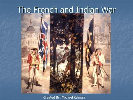 The French and Indian War Created By: Michael Kelman.