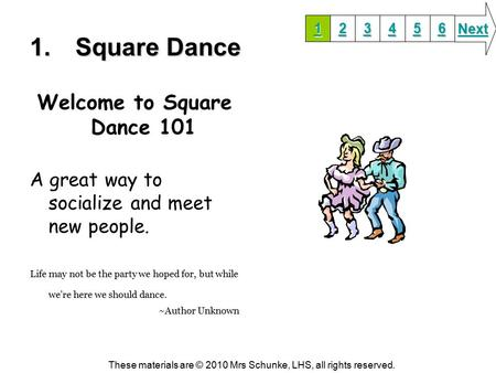 1.Square Dance Welcome to Square Dance 101 A great way to socialize and meet new people. Life may not be the party we hoped for, but while we're here we.